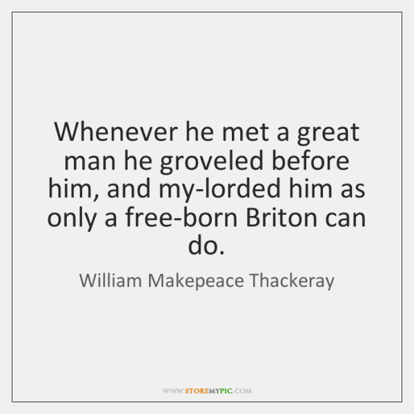 Whenever he met a great man he groveled before him, and my-lorded ...