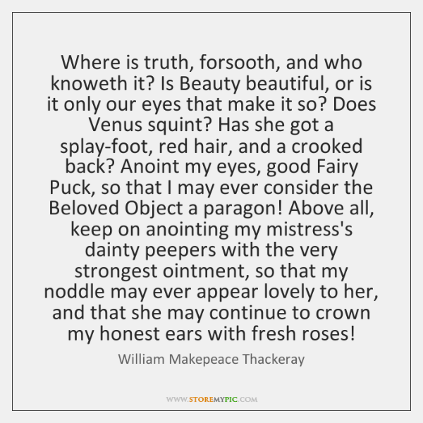 Where is truth, forsooth, and who knoweth it? Is Beauty beautiful, or ...