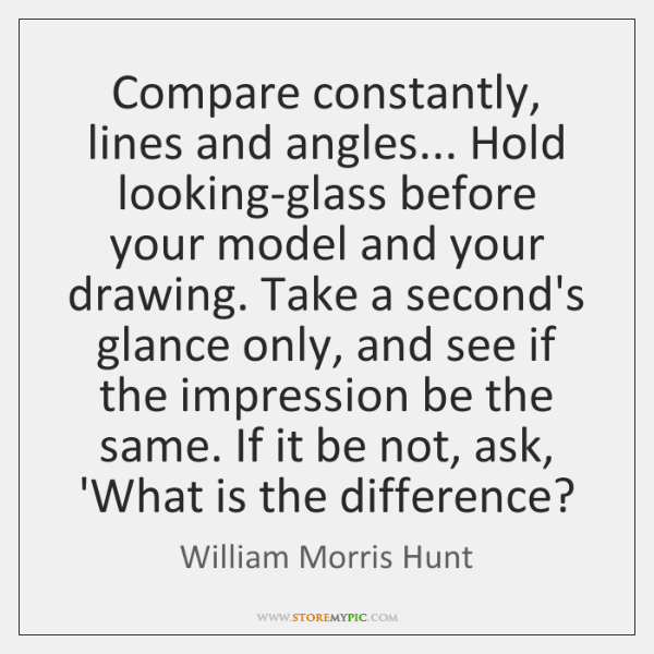 Compare constantly, lines and angles... Hold looking-glass before your model and your ...