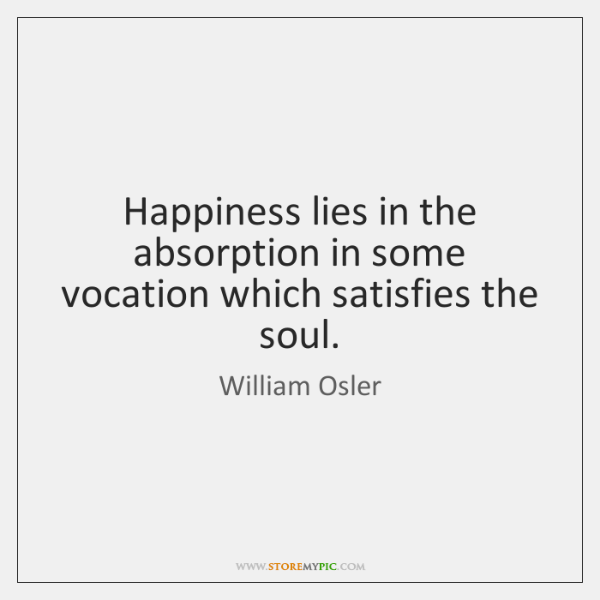 Happiness lies in the absorption in some vocation which satisfies the soul.