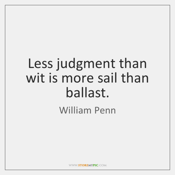 Less judgment than wit is more sail than ballast.