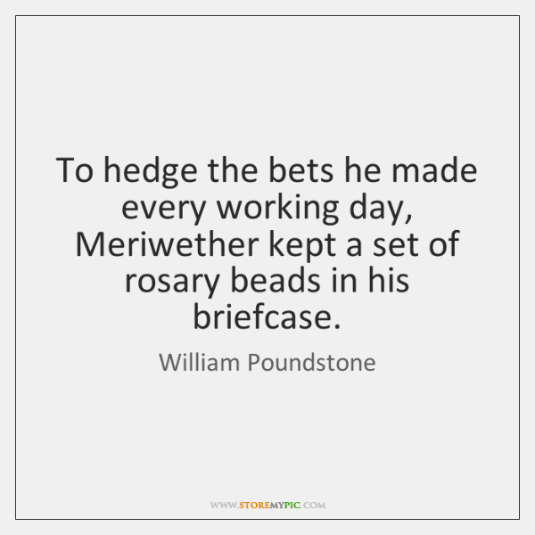 To hedge the bets he made every working day, Meriwether kept a ...
