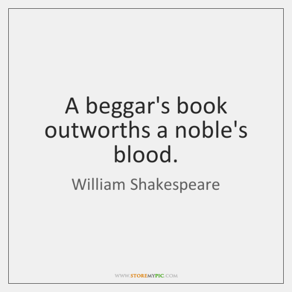 A beggar's book outworths a noble's blood.