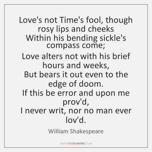 Love's not Time's fool, though rosy lips and cheeks  Within his bending ...