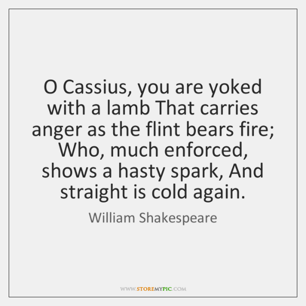 O Cassius, you are yoked with a lamb That carries anger as ...