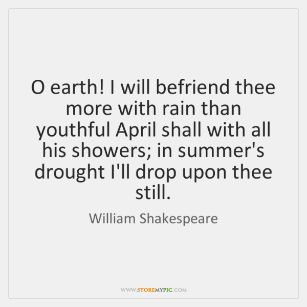 O earth! I will befriend thee more with rain than youthful April ...