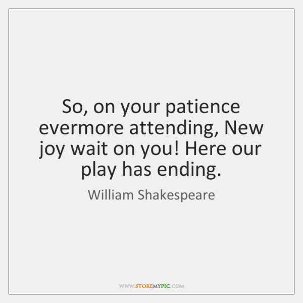 So, on your patience evermore attending, New joy wait on you! Here ...