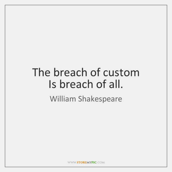 The breach of custom  Is breach of all.