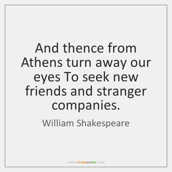 And thence from Athens turn away our eyes To seek new friends ...