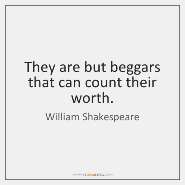 They are but beggars that can count their worth.