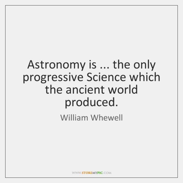 Astronomy is ... the only progressive Science which the ancient world produced.