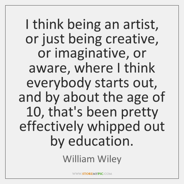 I think being an artist, or just being creative, or imaginative, or ...