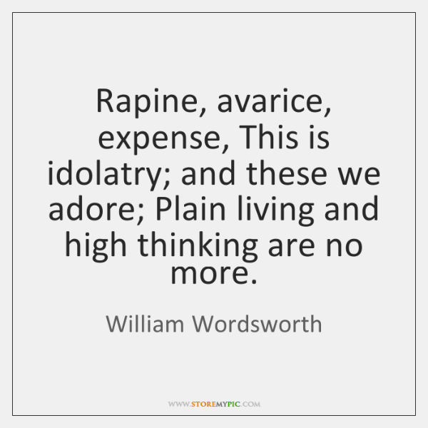 Rapine, avarice, expense, This is idolatry; and these we adore; Plain living ...