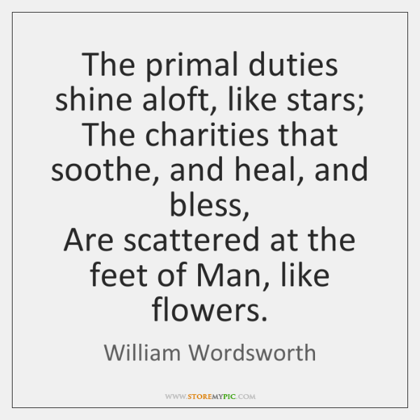 The primal duties shine aloft, like stars;  The charities that soothe, and ...