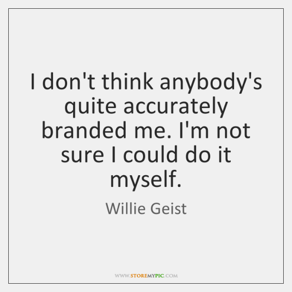 I don't think anybody's quite accurately branded me. I'm not sure I ...