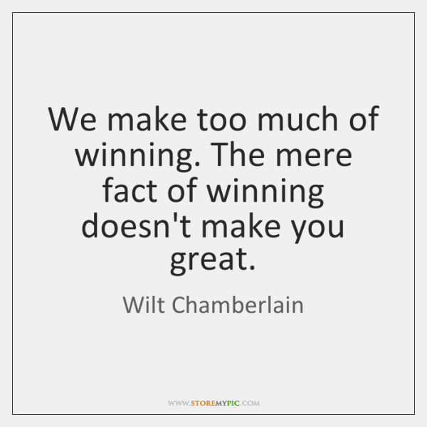 We make too much of winning. The mere fact of winning doesn't ...