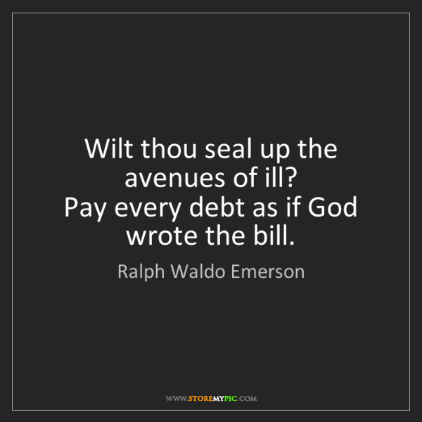 Ralph Waldo Emerson: Wilt thou seal up the avenues of ill?   Pay every debt...