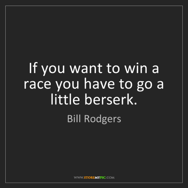Bill Rodgers: If you want to win a race you have to go a little berserk.