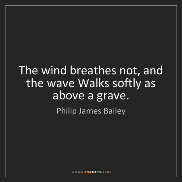 Philip James Bailey: The wind breathes not, and the wave Walks softly as above...