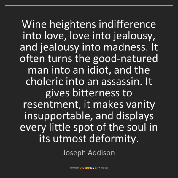 Joseph Addison: Wine heightens indifference into love, love into jealousy,...
