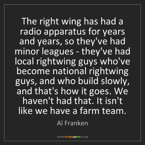Al Franken: The right wing has had a radio apparatus for years and...