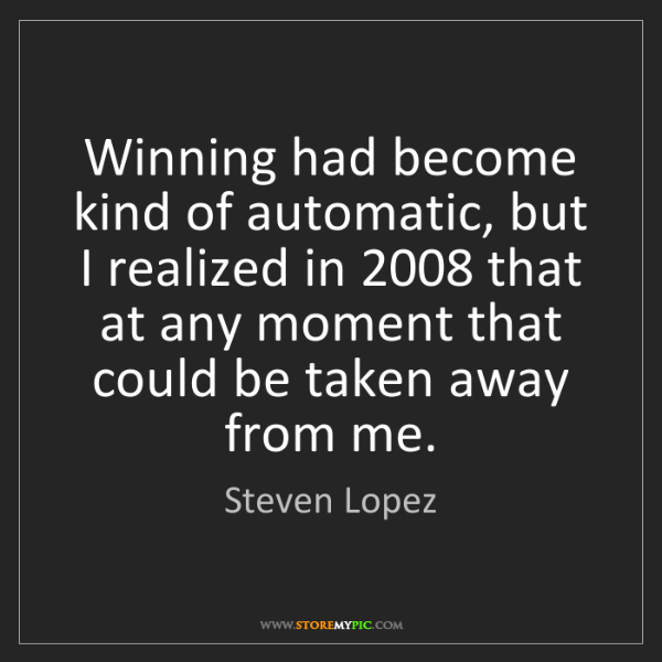 Steven Lopez: Winning had become kind of automatic, but I realized...