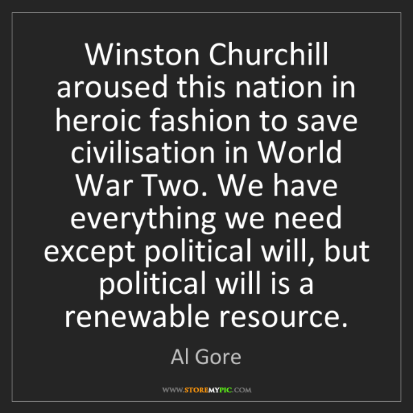 Al Gore: Winston Churchill aroused this nation in heroic fashion...