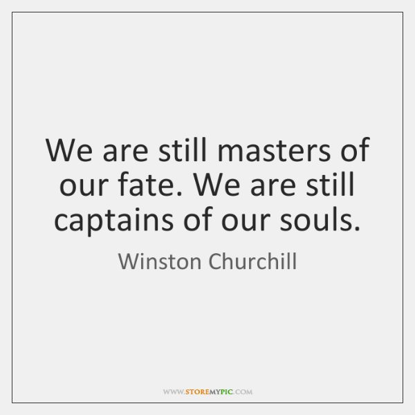We are still masters of our fate. We are still captains of ...
