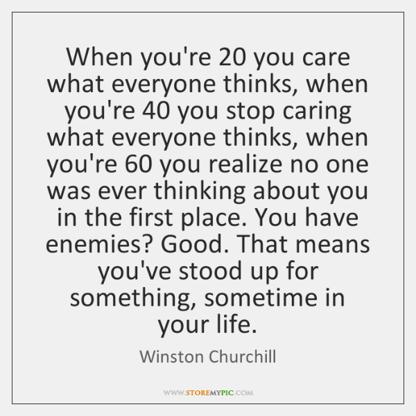 When you're 20 you care what everyone thinks, when you're 40 you stop caring ...