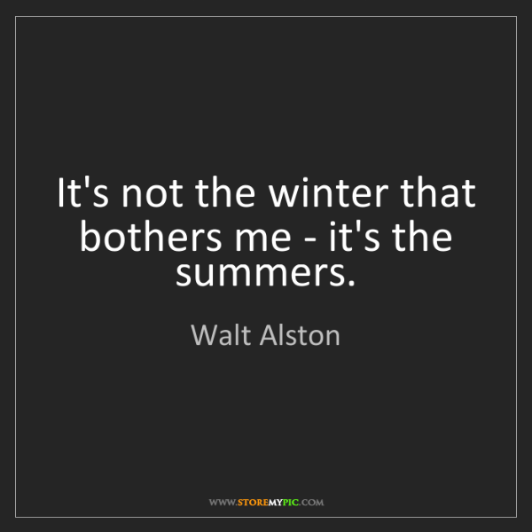 Walt Alston: It's not the winter that bothers me - it's the summers.