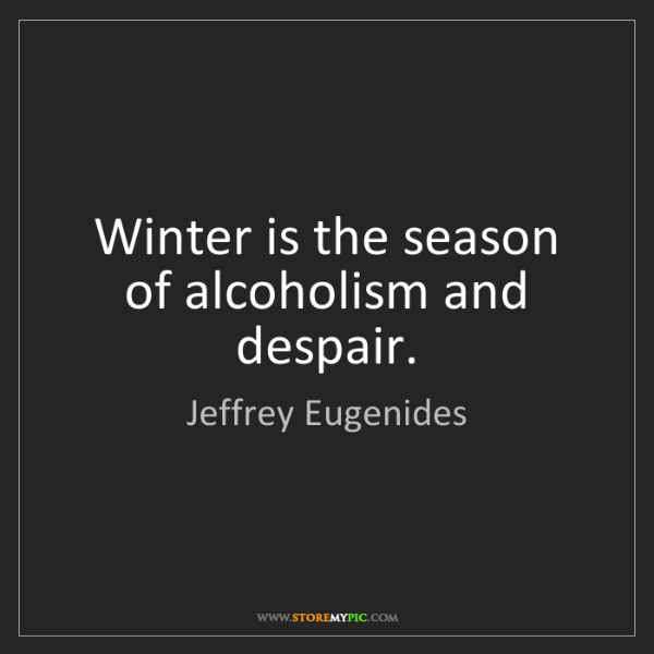 Jeffrey Eugenides: Winter is the season of alcoholism and despair.