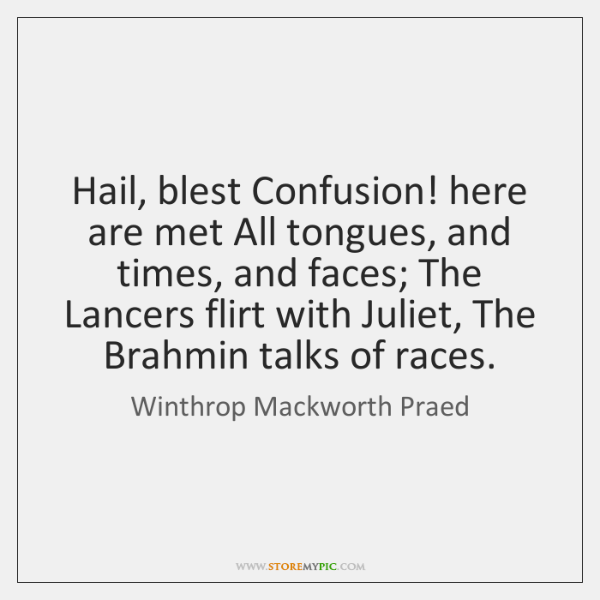 Hail, blest Confusion! here are met All tongues, and times, and faces; ...