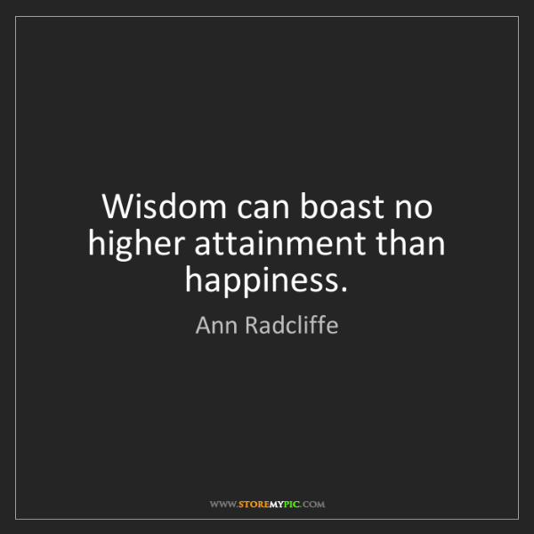 Ann Radcliffe: Wisdom can boast no higher attainment than happiness.