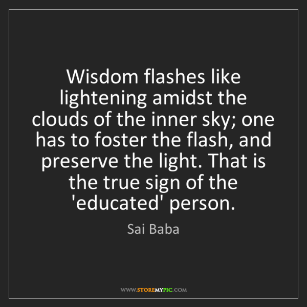 Sai Baba: Wisdom flashes like lightening amidst the clouds of the...