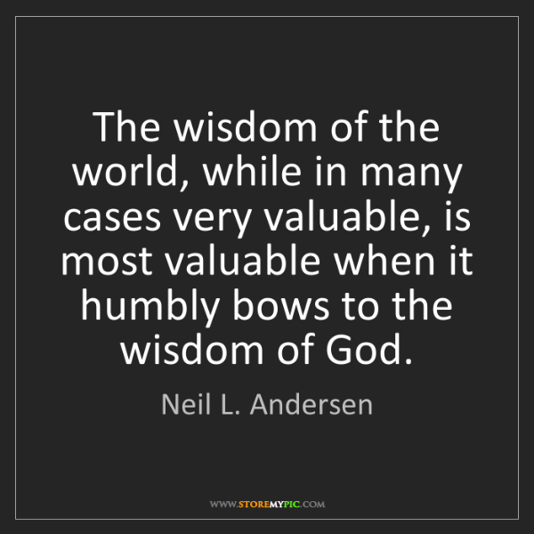 Neil L. Andersen: The wisdom of the world, while in many cases very valuable,...