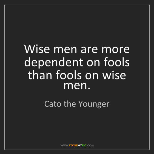 Cato the Younger: Wise men are more dependent on fools than fools on wise...