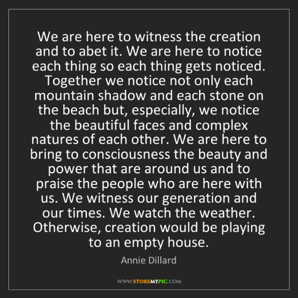Annie Dillard: We are here to witness the creation and to abet it. We...