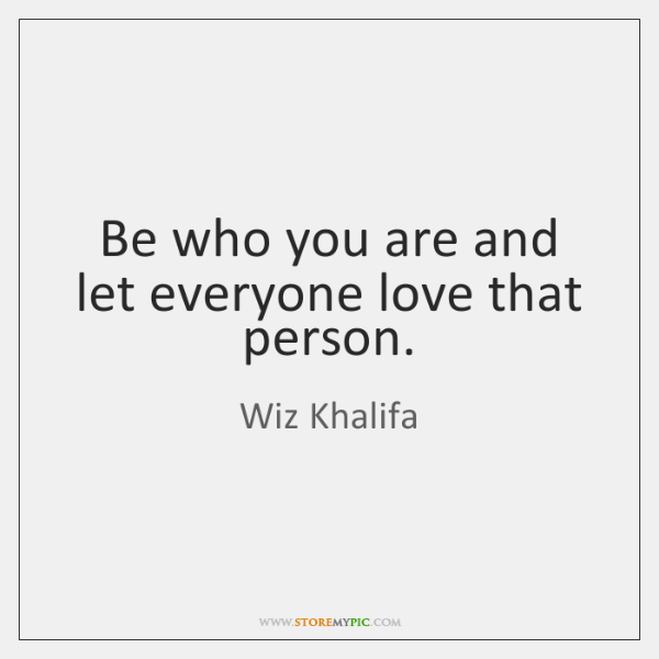 Be who you are and let everyone love that person.
