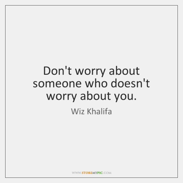 Don't worry about someone who doesn't worry about you.