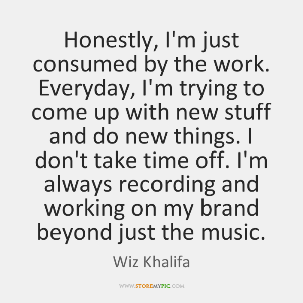 Honestly, I'm just consumed by the work. Everyday, I'm trying to come ...