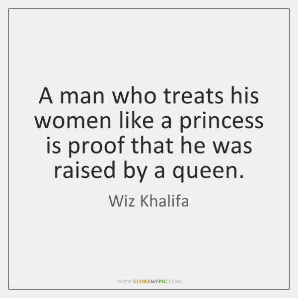 A man who treats his women like a princess is proof that ...