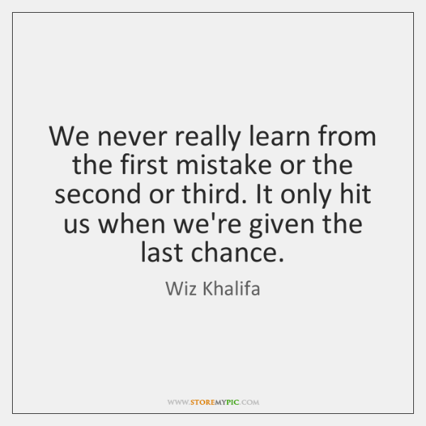 We never really learn from the first mistake or the second or ...