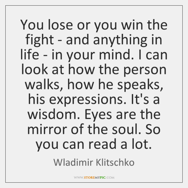 You lose or you win the fight - and anything in life ...