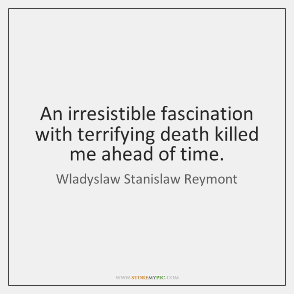 An irresistible fascination with terrifying death killed me ahead of time.