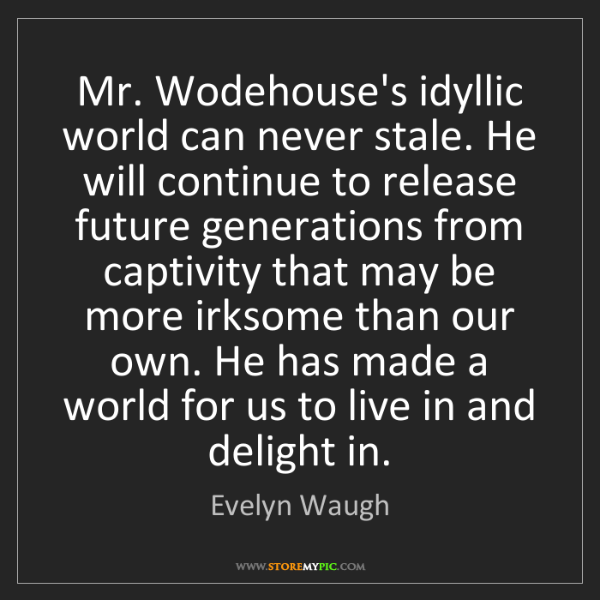 Evelyn Waugh: Mr. Wodehouse's idyllic world can never stale. He will...
