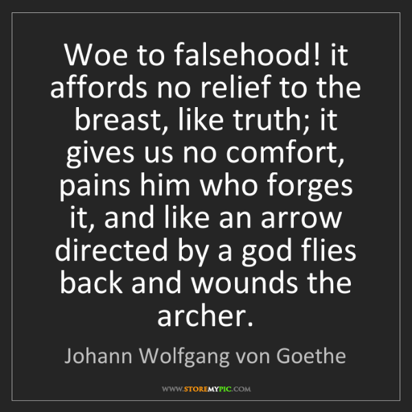 Johann Wolfgang von Goethe: Woe to falsehood! it affords no relief to the breast,...