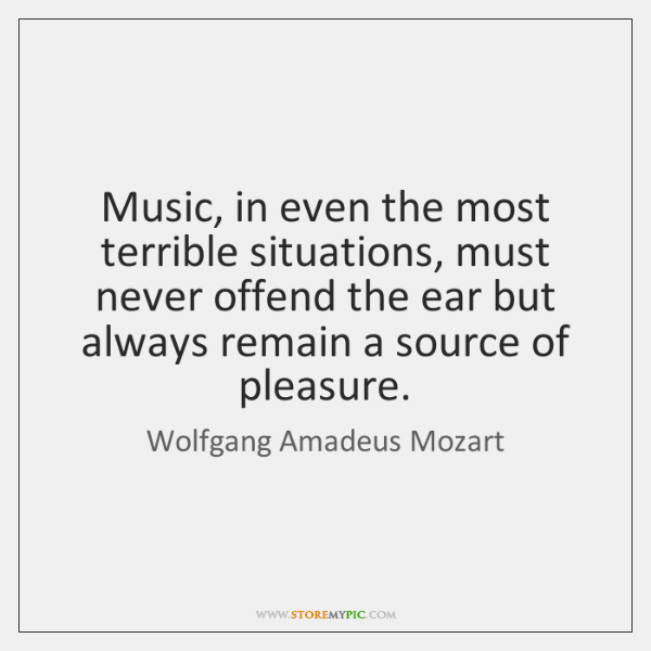 Music, in even the most terrible situations, must never offend the ear ...