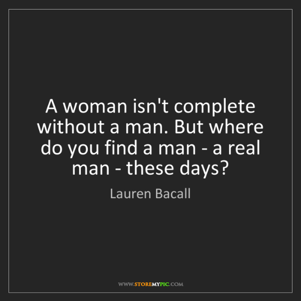 Lauren Bacall: A woman isn't complete without a man. But where do you...