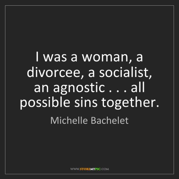 Michelle Bachelet: I was a woman, a divorcee, a socialist, an agnostic ....
