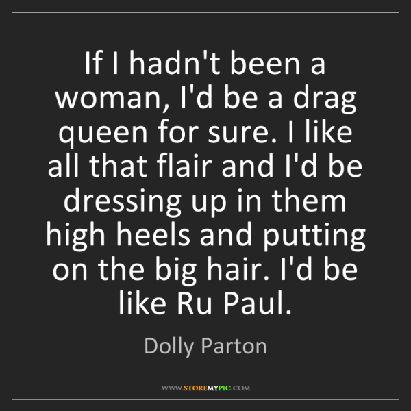 Dolly Parton: If I hadn't been a woman, I'd be a drag queen for sure....